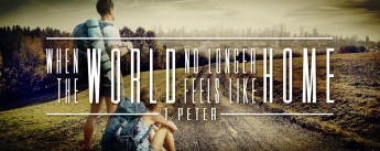 When the World No Longer Feels Like Home - 1 Peter